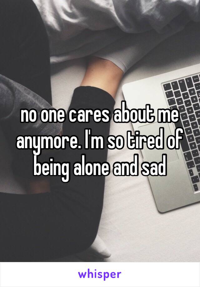 no one cares about me anymore. I'm so tired of being alone and sad