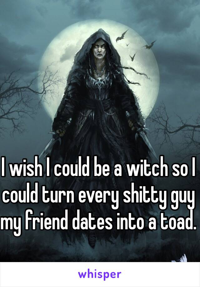 I wish I could be a witch so I could turn every shitty guy my friend dates into a toad.