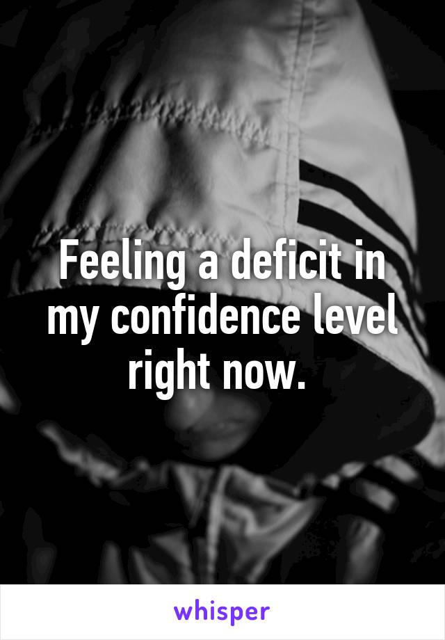 Feeling a deficit in my confidence level right now.