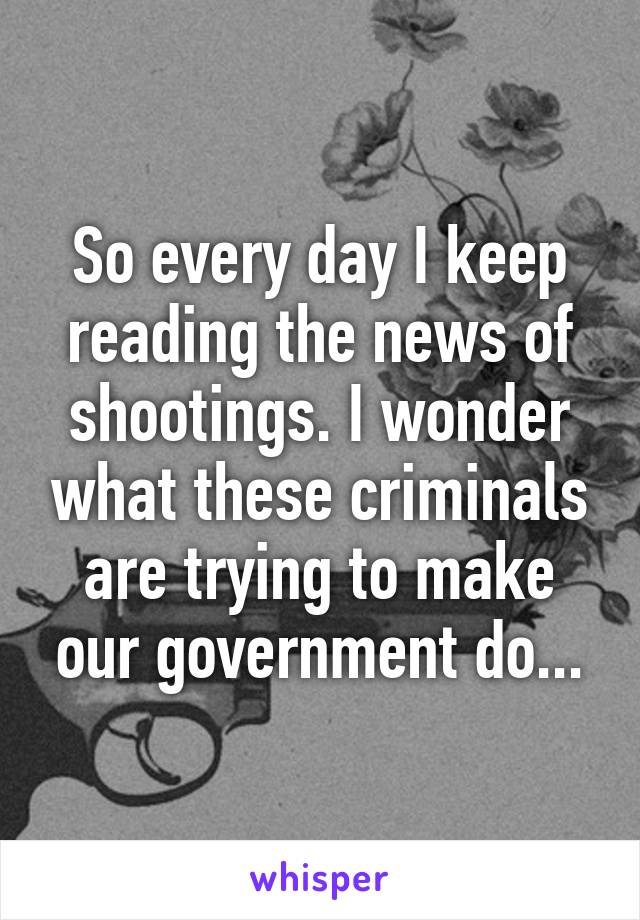 So every day I keep reading the news of shootings. I wonder what these criminals are trying to make our government do...