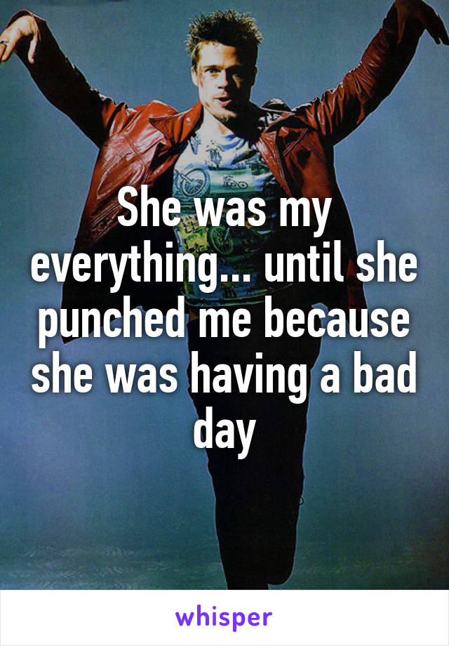 She was my everything... until she punched me because she was having a bad day