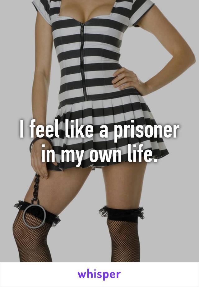 I feel like a prisoner in my own life.