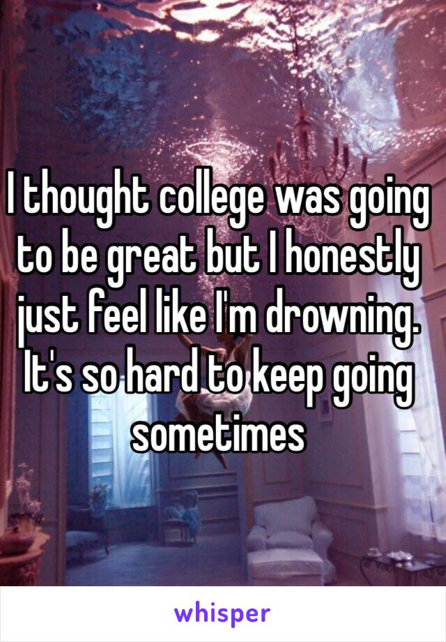 I thought college was going to be great but I honestly just feel like I'm drowning. It's so hard to keep going sometimes