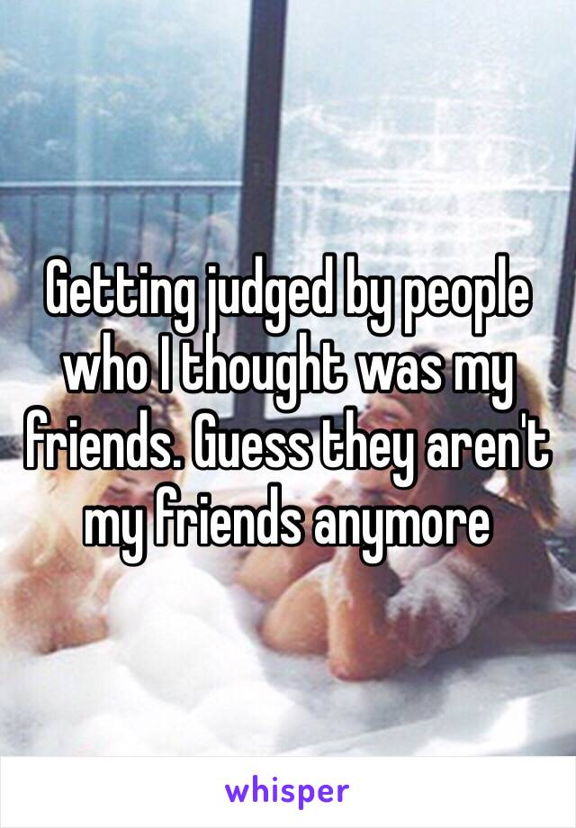 Getting judged by people who I thought was my friends. Guess they aren't my friends anymore
