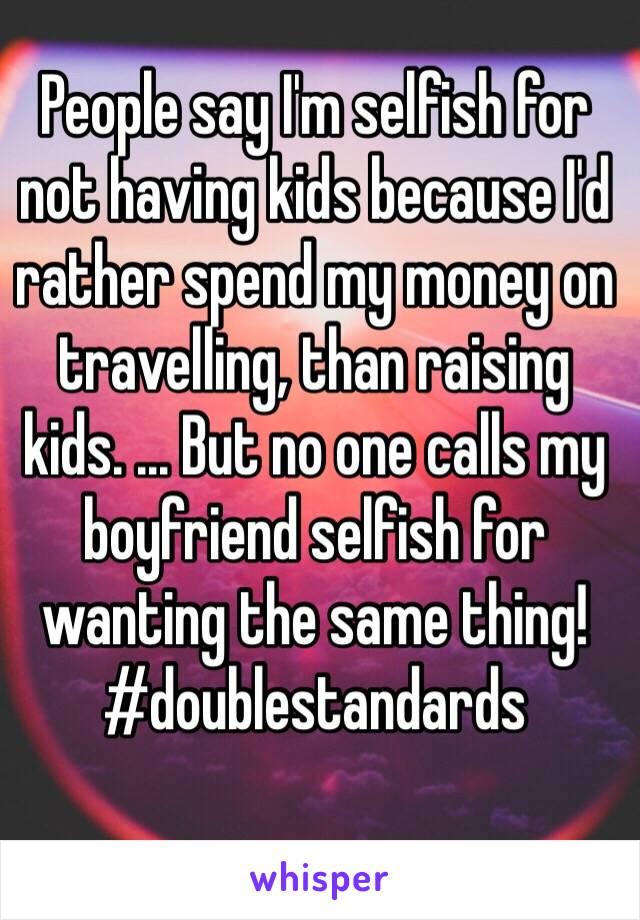 People say I'm selfish for not having kids because I'd rather spend my money on travelling, than raising kids. ... But no one calls my boyfriend selfish for wanting the same thing! #doublestandards