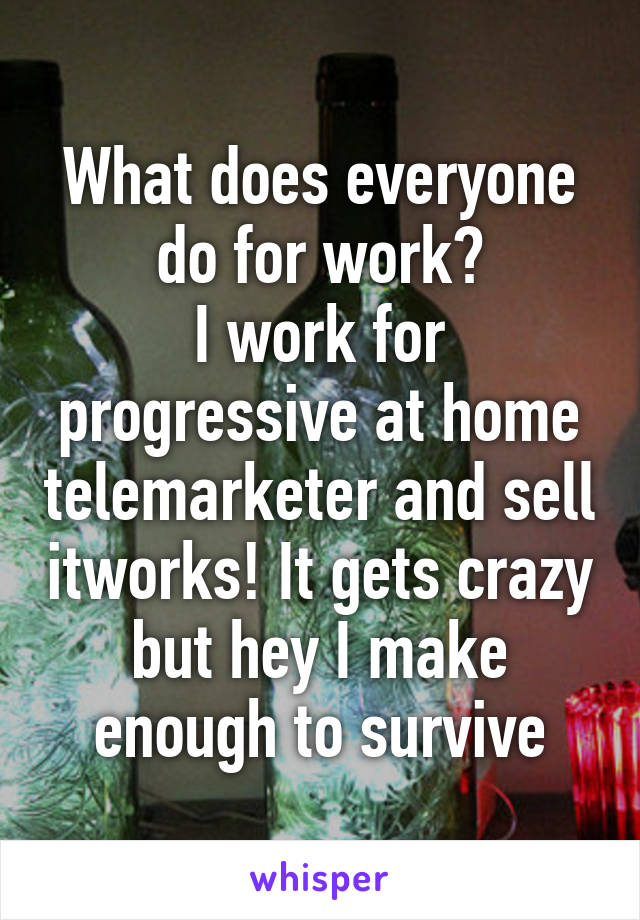 What does everyone do for work? I work for progressive at home telemarketer and sell itworks! It gets crazy but hey I make enough to survive