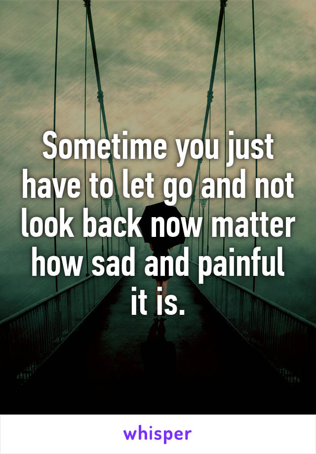 Sometime you just have to let go and not look back now matter how sad and painful it is.