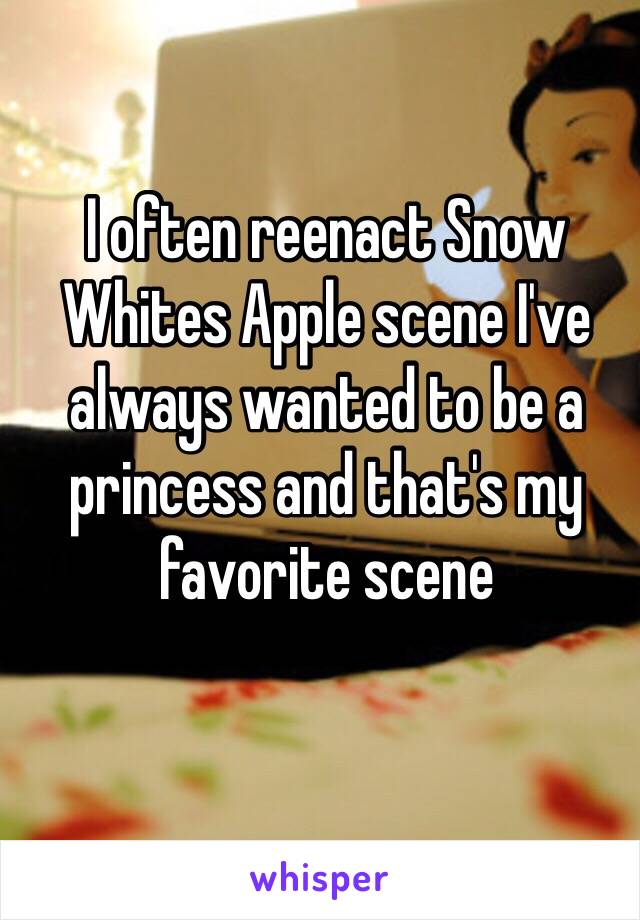 I often reenact Snow Whites Apple scene I've always wanted to be a princess and that's my favorite scene