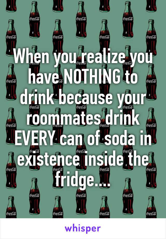 When you realize you have NOTHING to drink because your roommates drink EVERY can of soda in existence inside the fridge....