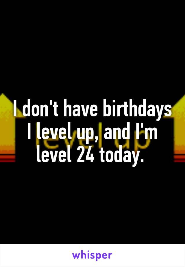 I don't have birthdays I level up, and I'm level 24 today.
