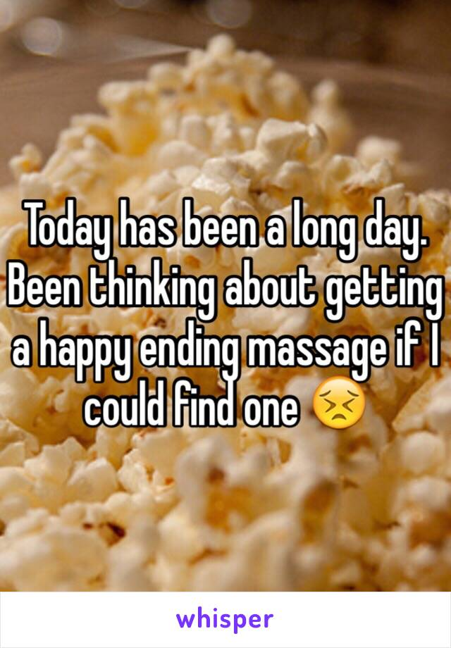 Today has been a long day. Been thinking about getting a happy ending massage if I could find one 😣