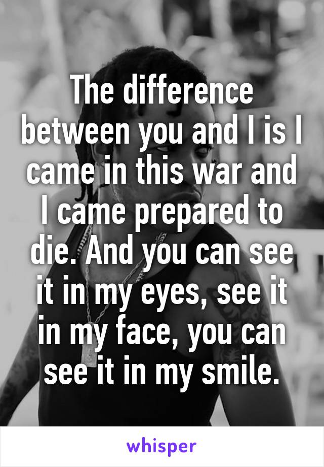 The difference between you and I is I came in this war and I came prepared to die. And you can see it in my eyes, see it in my face, you can see it in my smile.