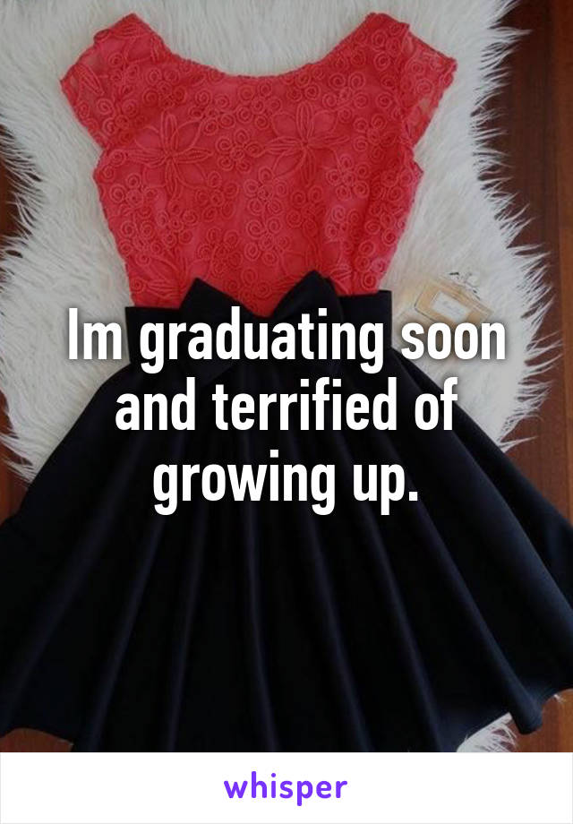 Im graduating soon and terrified of growing up.