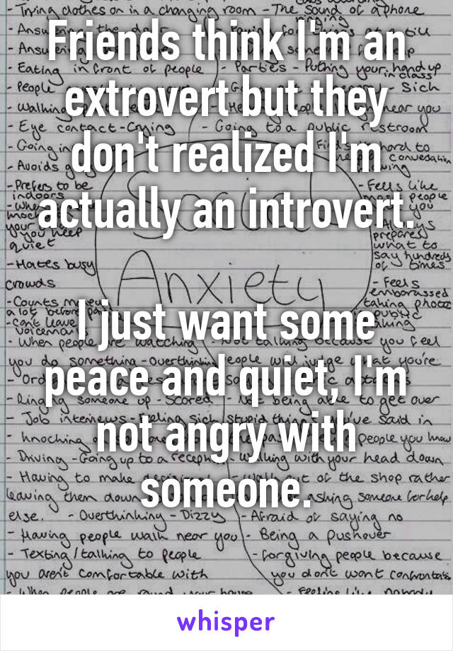 Friends think I'm an extrovert but they don't realized I'm actually an introvert.  I just want some peace and quiet, I'm not angry with someone.