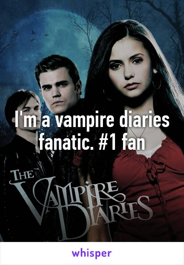 I'm a vampire diaries fanatic. #1 fan
