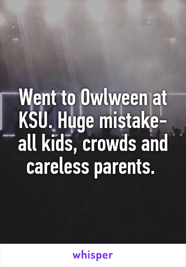 Went to Owlween at KSU. Huge mistake- all kids, crowds and careless parents.