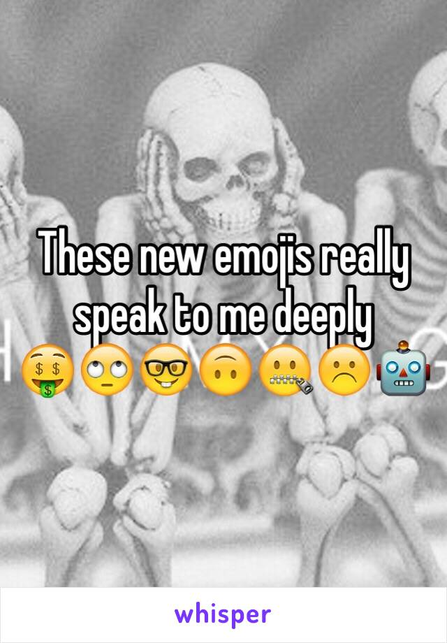 These new emojis really speak to me deeply 🤑🙄🤓🙃🤐☹️🤖