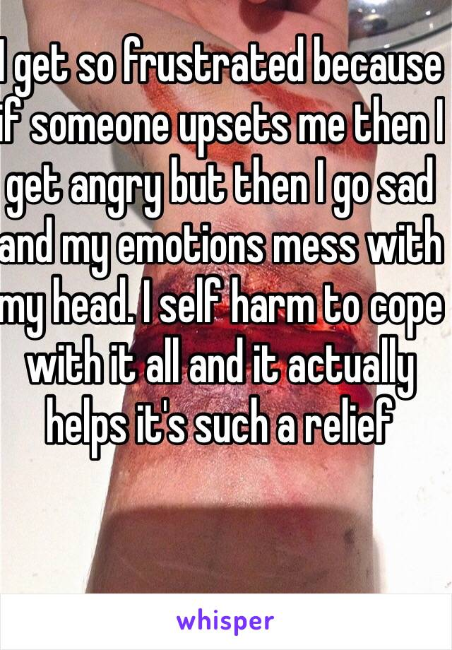 I get so frustrated because if someone upsets me then I get angry but then I go sad and my emotions mess with my head. I self harm to cope with it all and it actually helps it's such a relief