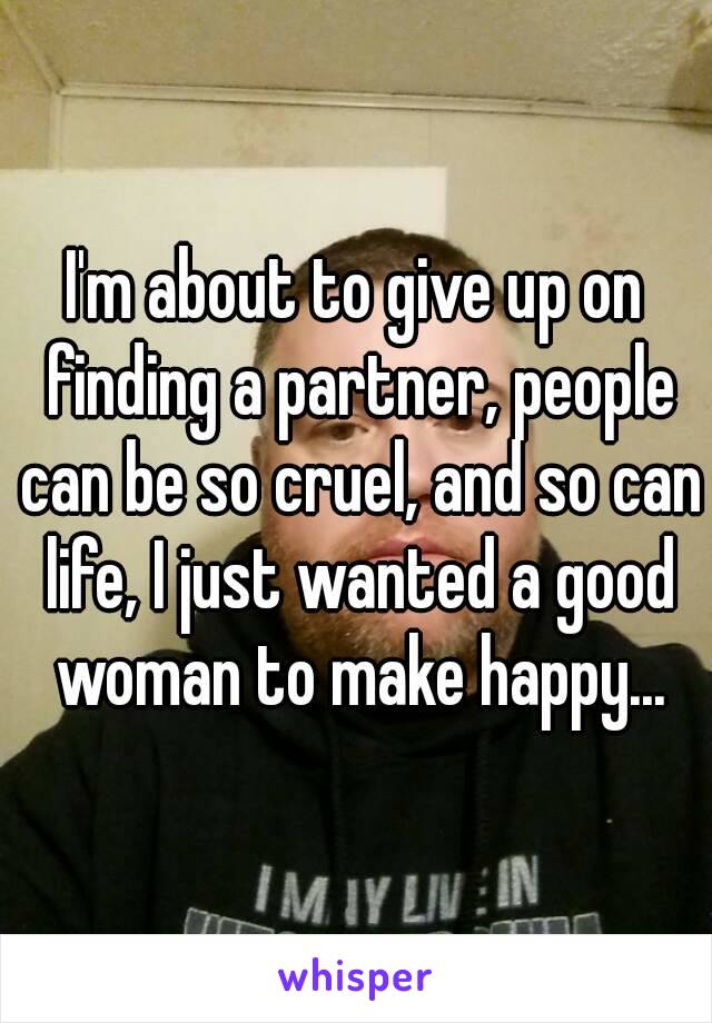 I'm about to give up on finding a partner, people can be so cruel, and so can life, I just wanted a good woman to make happy...