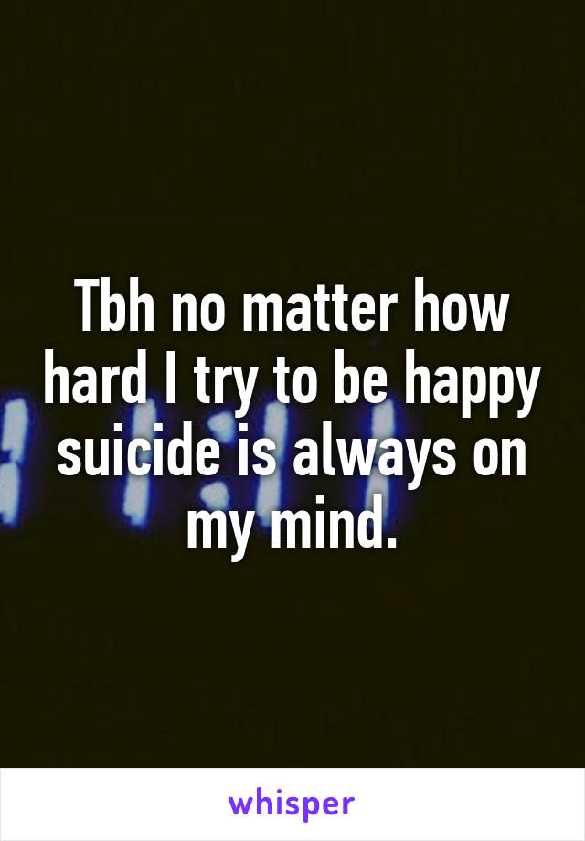 Tbh no matter how hard I try to be happy suicide is always on my mind.