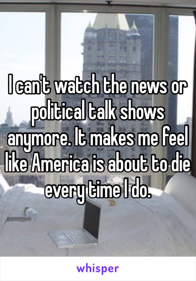 I can't watch the news or political talk shows anymore. It makes me feel like America is about to die every time I do.
