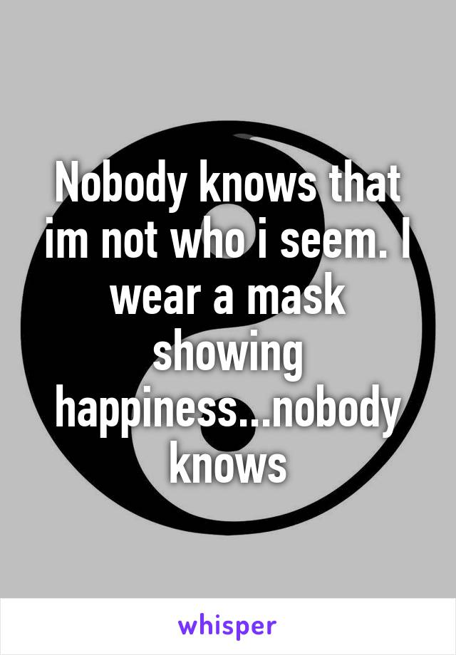 Nobody knows that im not who i seem. I wear a mask showing happiness...nobody knows
