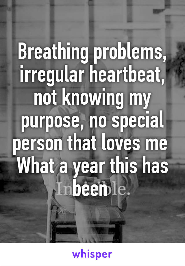 Breathing problems, irregular heartbeat, not knowing my purpose, no special person that loves me  What a year this has been
