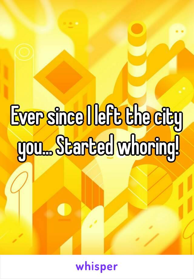 Ever since I left the city you... Started whoring!