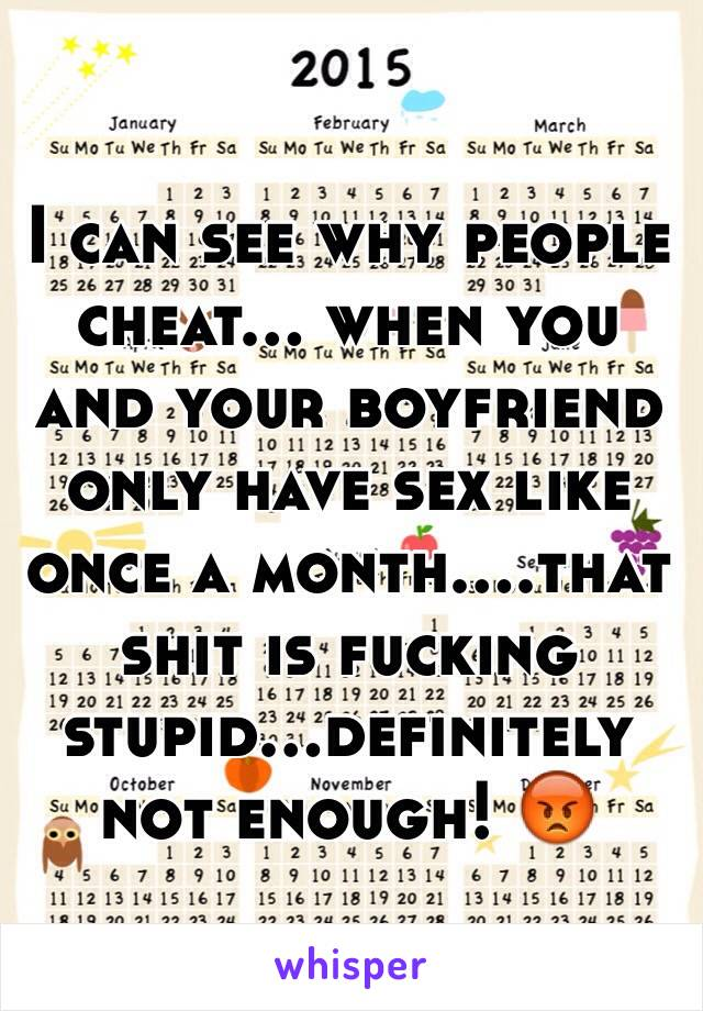 I can see why people cheat... when you and your boyfriend only have sex like once a month....that shit is fucking stupid...definitely not enough! 😡
