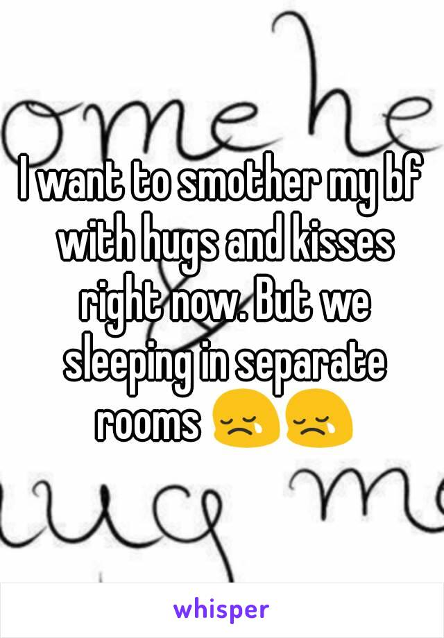 I want to smother my bf with hugs and kisses right now. But we sleeping in separate rooms 😢😢