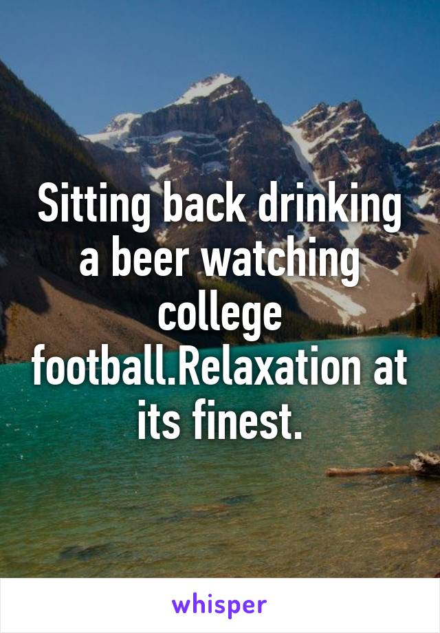 Sitting back drinking a beer watching college football.Relaxation at its finest.