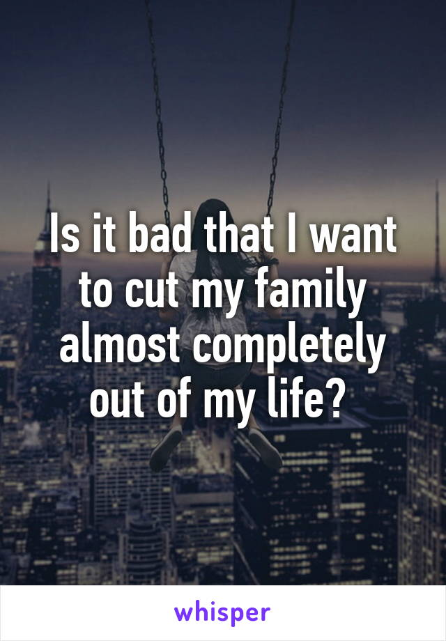 Is it bad that I want to cut my family almost completely out of my life?