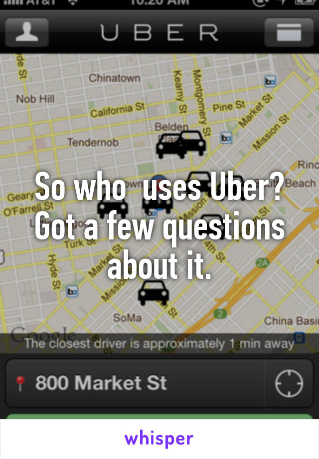 So who  uses Uber? Got a few questions about it.