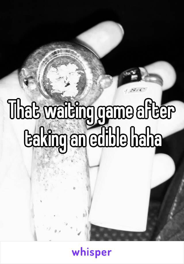 That waiting game after taking an edible haha