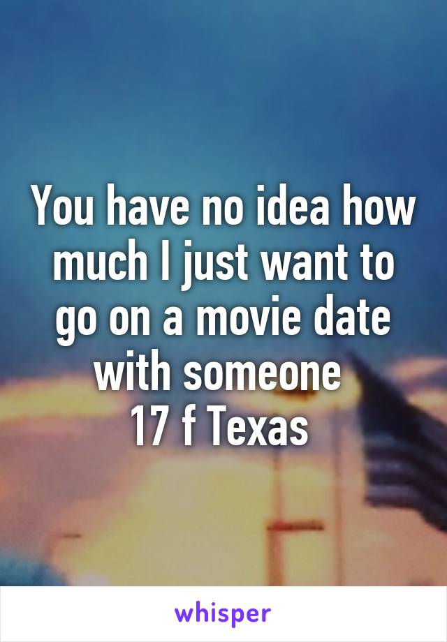 You have no idea how much I just want to go on a movie date with someone  17 f Texas