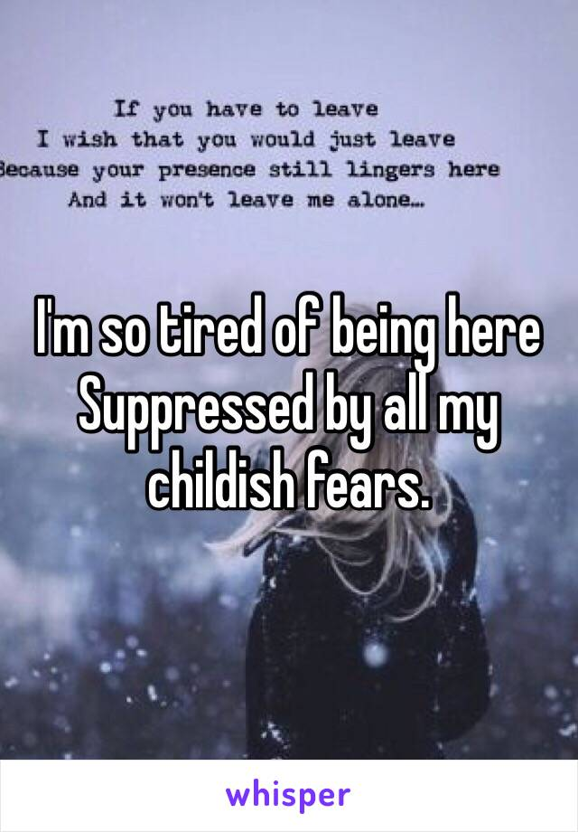 I'm so tired of being here Suppressed by all my childish fears.