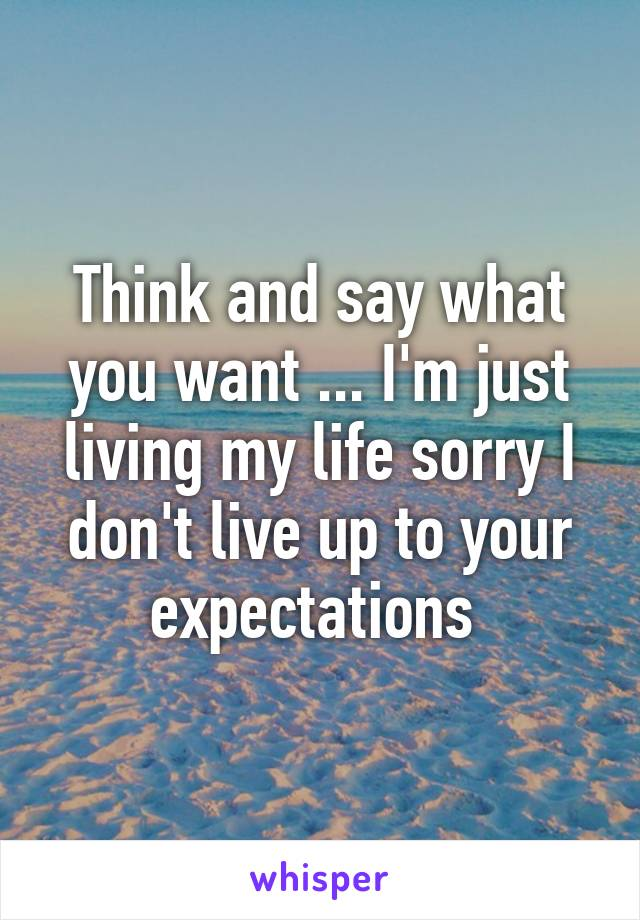 Think and say what you want ... I'm just living my life sorry I don't live up to your expectations