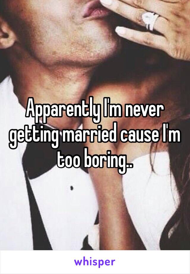 Apparently I'm never getting married cause I'm too boring..