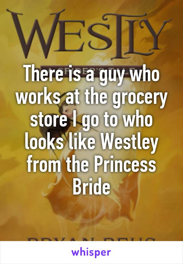 There is a guy who works at the grocery store I go to who looks like Westley from the Princess Bride