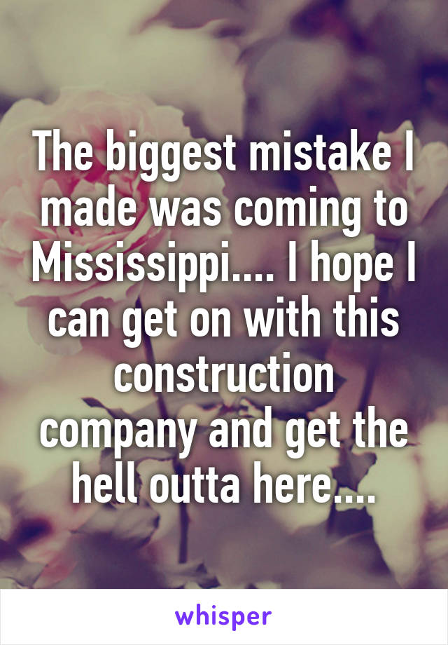 The biggest mistake I made was coming to Mississippi.... I hope I can get on with this construction company and get the hell outta here....