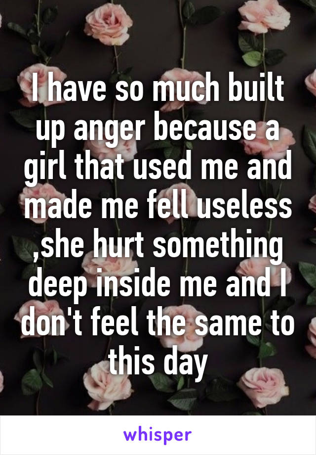 I have so much built up anger because a girl that used me and made me fell useless ,she hurt something deep inside me and I don't feel the same to this day