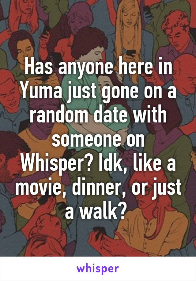 Has anyone here in Yuma just gone on a random date with someone on Whisper? Idk, like a movie, dinner, or just a walk?