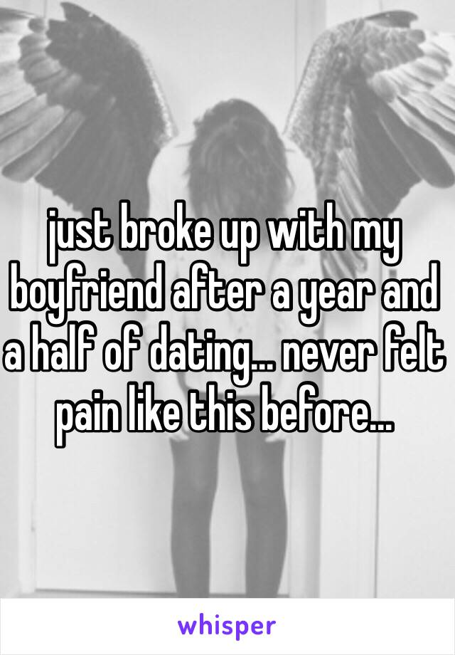 just broke up with my boyfriend after a year and a half of dating... never felt pain like this before...