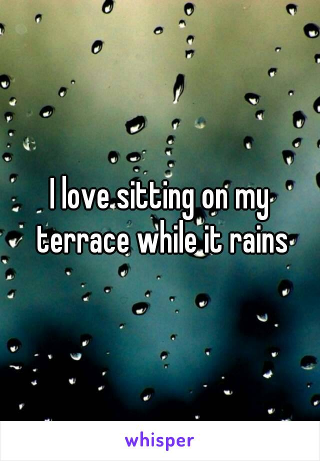 I love sitting on my terrace while it rains