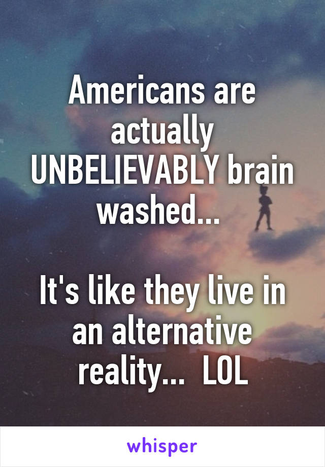 Americans are actually UNBELIEVABLY brain washed...   It's like they live in an alternative reality...  LOL