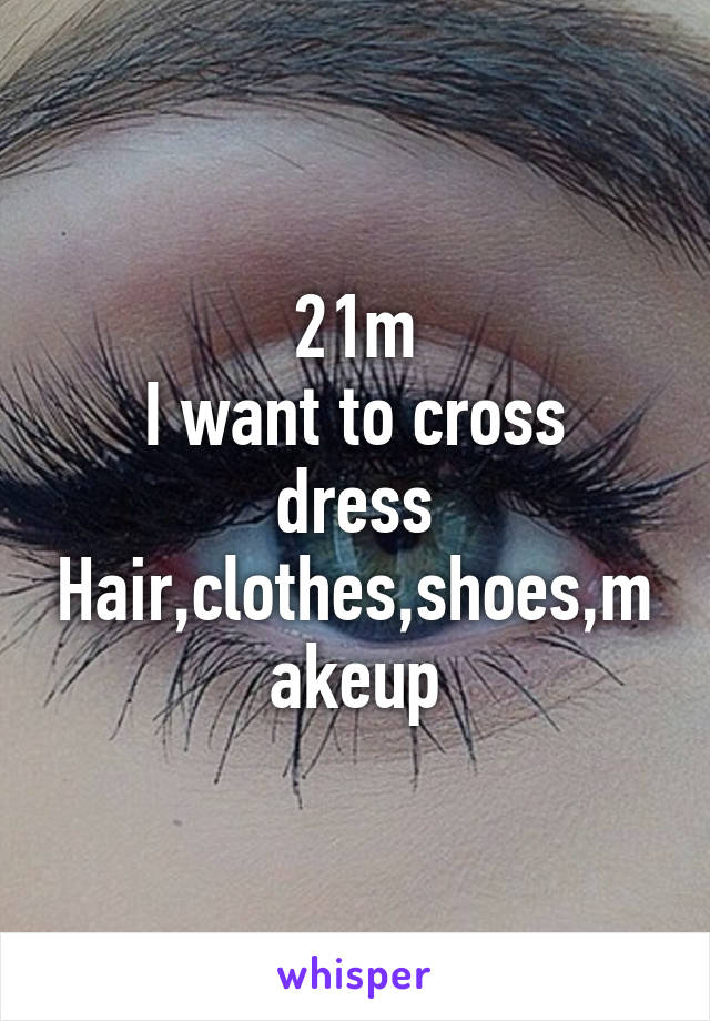 21m I want to cross dress Hair,clothes,shoes,makeup