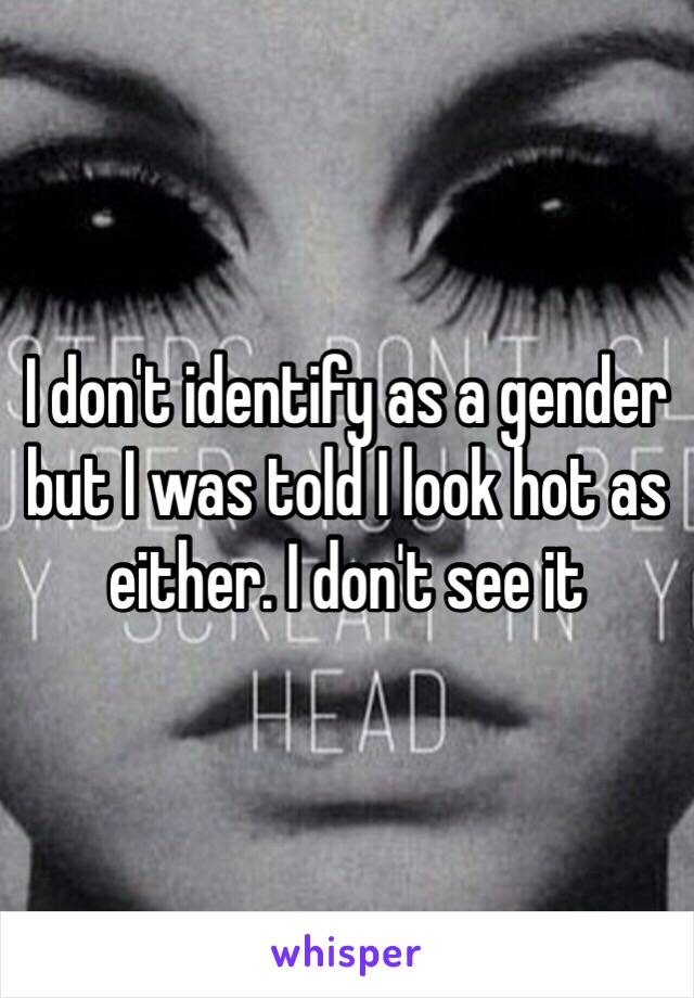 I don't identify as a gender but I was told I look hot as either. I don't see it