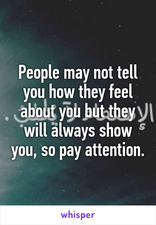 People may not tell you how they feel about you but they will always show you, so pay attention.