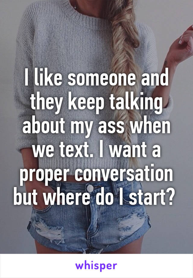 I like someone and they keep talking about my ass when we text. I want a proper conversation but where do I start?