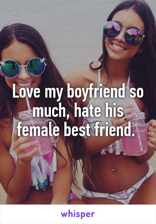 Love my boyfriend so much, hate his female best friend.